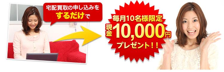 宅配買取の申し込みをするだけで毎月10名様限定現金10,000円プレゼント