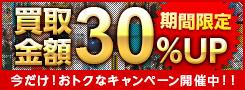 期間限定!買取金額30%UP 今だけおトクなキャンペーン開催中