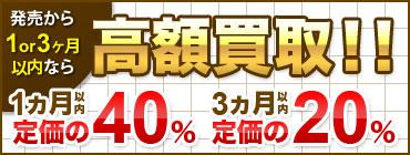 発売日から3ヶ月以内なら定価の40%以上で買取!!